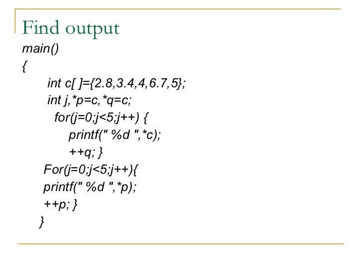 Find output <ul><li>main() </li></ul><ul><li>{ </li></ul><ul><li>int c[ ]={2.8,3.4,4,6.7,5}; </li></ul><ul><li>int j,*p=c,...