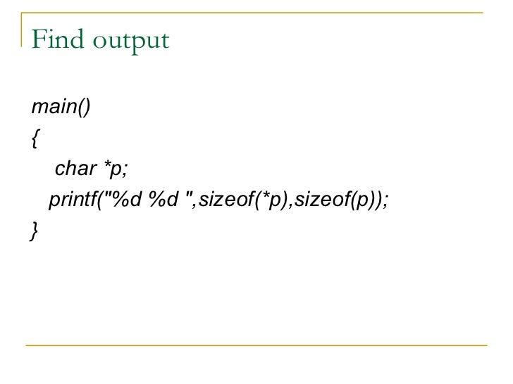 Find output <ul><li>main() </li></ul><ul><li>{ </li></ul><ul><li>char *p; </li></ul><ul><li>printf(&quot;%d %d &quot;,size...