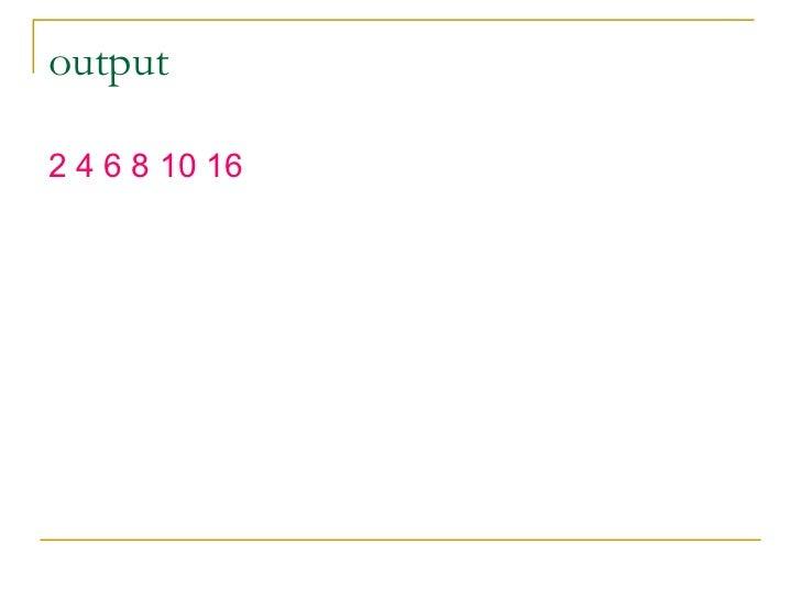 output <ul><li>2 4 6 8 10 16 </li></ul>