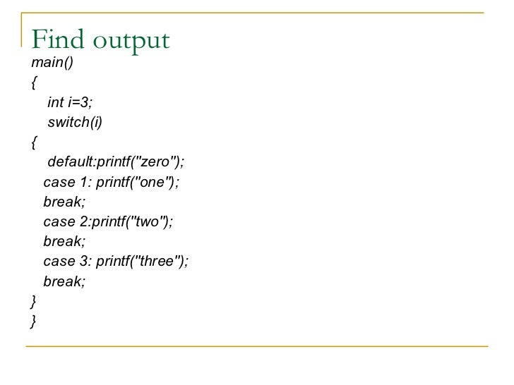 Find output <ul><li>main() </li></ul><ul><li>{ </li></ul><ul><li>int i=3; </li></ul><ul><li>switch(i) </li></ul><ul><li>{ ...