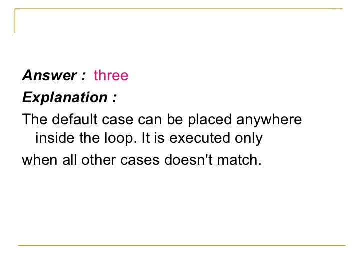 <ul><li>Answer :  three </li></ul><ul><li>Explanation : </li></ul><ul><li>The default case can be placed anywhere inside t...