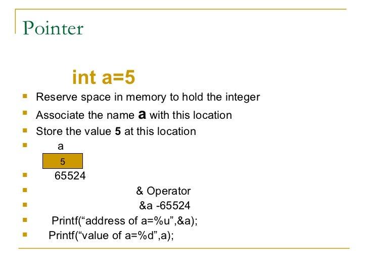 Pointer <ul><li>int a=5 </li></ul><ul><li>Reserve space in memory to hold the integer </li></ul><ul><li>Associate the name...
