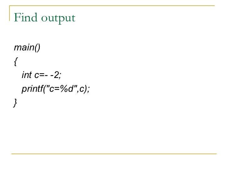 Find output <ul><li>main() </li></ul><ul><li>{ </li></ul><ul><li>int c=- -2; </li></ul><ul><li>printf(&quot;c=%d&quot;,c);...
