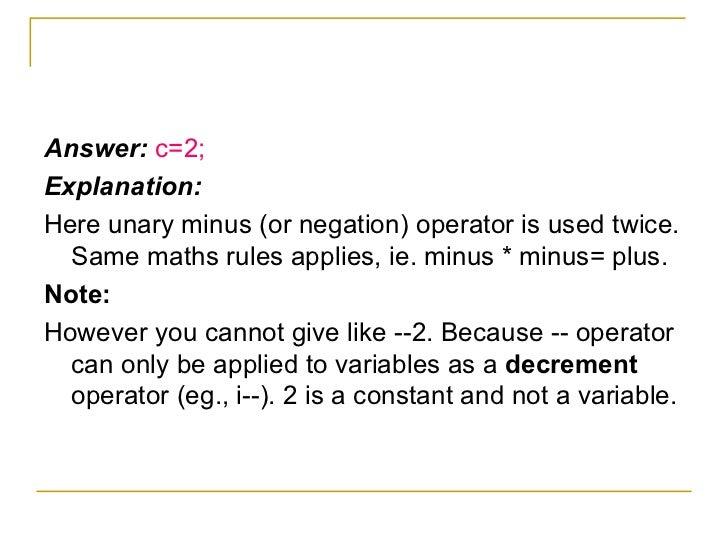 <ul><li>Answer:  c=2; </li></ul><ul><li>Explanation: </li></ul><ul><li>Here unary minus (or negation) operator is used twi...