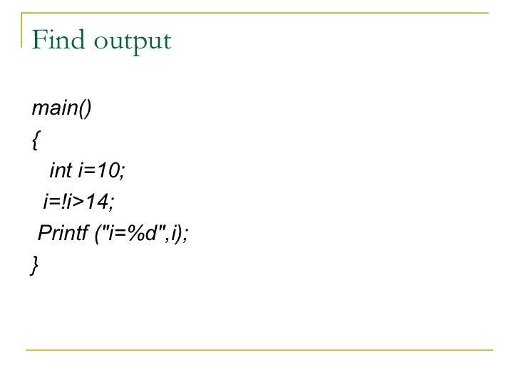 Find output <ul><li>main() </li></ul><ul><li>{ </li></ul><ul><li>int i=10; </li></ul><ul><li>i=!i>14; </li></ul><ul><li>Pr...