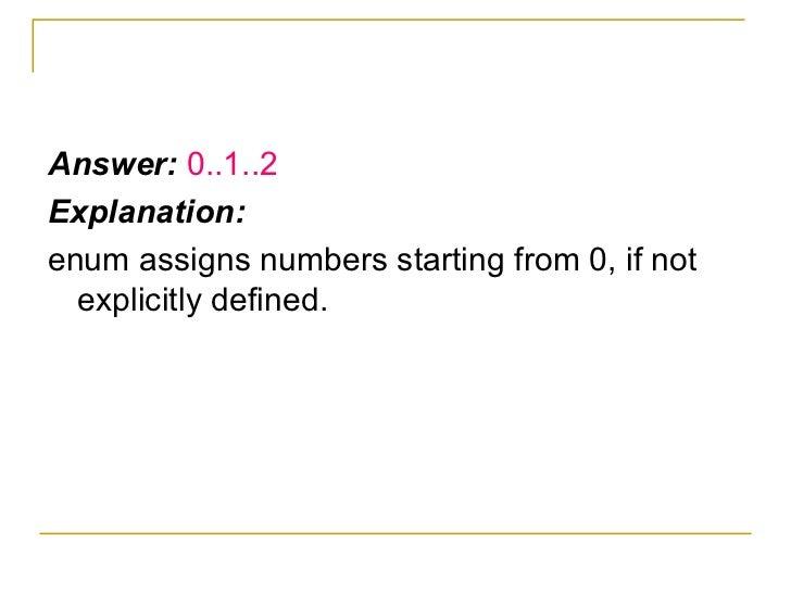<ul><li>Answer:  0..1..2 </li></ul><ul><li>Explanation: </li></ul><ul><li>enum assigns numbers starting from 0, if not exp...