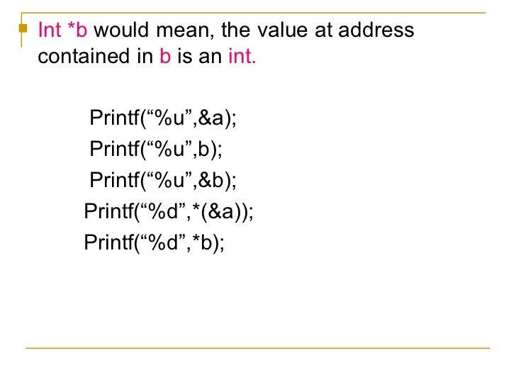 "<ul><li>Int *b  would mean, the value at address contained in  b  is an  int. </li></ul><ul><li>Printf(""%u"",&a); </li></ul..."