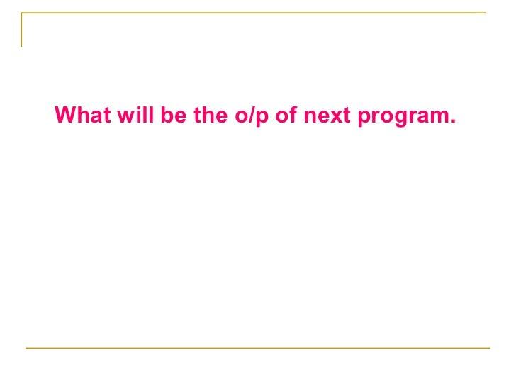 <ul><li>What will be the o/p of next program. </li></ul>