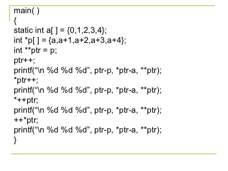 <ul><li>main( ) </li></ul><ul><li>{ </li></ul><ul><li>static int a[ ] = {0,1,2,3,4}; </li></ul><ul><li>int *p[ ] = {a,a+1,...
