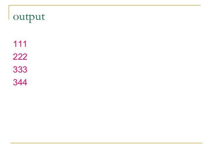 output <ul><li>111 </li></ul><ul><li>222 </li></ul><ul><li>333 </li></ul><ul><li>344 </li></ul>