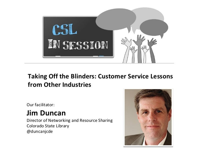CSL In Session Taking Off the Blinders: Customer Service Lessons from Other Industries Our facilitator:  Jim Duncan Direct...