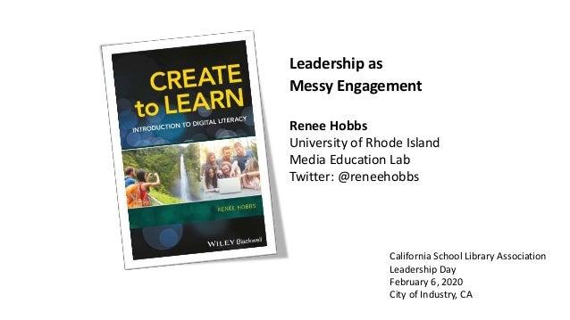 Leadership as Messy Engagement Renee Hobbs University of Rhode Island Media Education Lab Twitter: @reneehobbs California ...