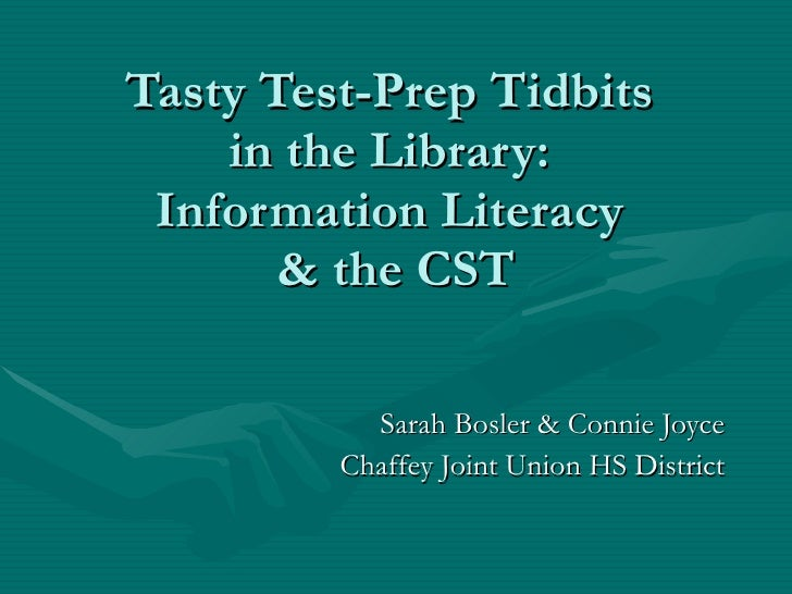 Tasty Test-Prep Tidbits  in the Library:  Information Literacy  & the CST Sarah Bosler & Connie Joyce Chaffey Joint Union ...