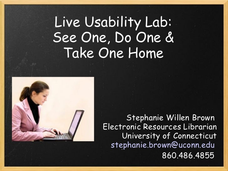 Live Usability Lab:  See One, Do One &  Take One Home  Stephanie Willen Brown  Electronic Resources Librarian University o...
