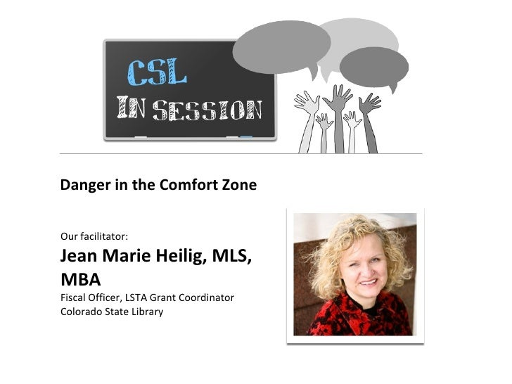 Danger in the Comfort ZoneOur facilitator:Jean Marie Heilig, MLS,MBAFiscal Officer, LSTA Grant CoordinatorColorado State L...