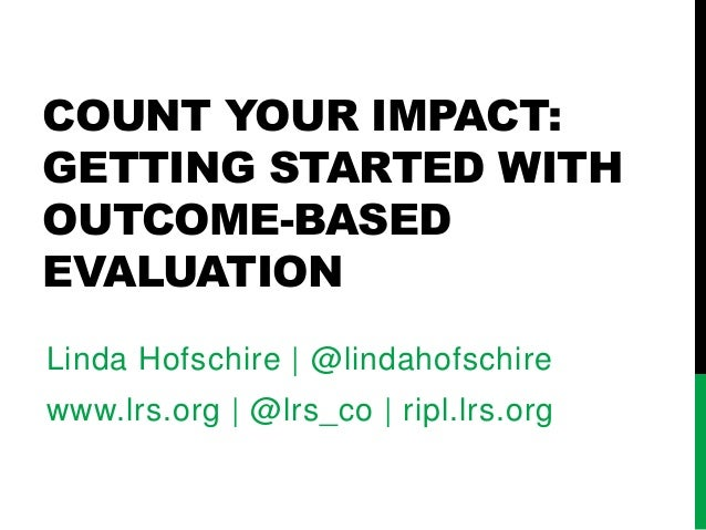 COUNT YOUR IMPACT: GETTING STARTED WITH OUTCOME-BASED EVALUATION Linda Hofschire | @lindahofschire www.lrs.org | @lrs_co |...