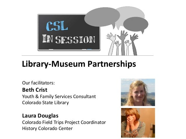 Library-Museum Partnerships Our facilitators: Beth Crist Youth & Family Services Consultant Colorado State Library Laura D...