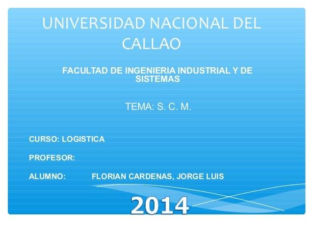UNIVERSIDAD NACIONAL DEL CALLAO FACULTAD DE INGENIERIA INDUSTRIAL Y DE SISTEMAS  TEMA: S. C. M. CURSO: LOGISTICA PROFESOR:...