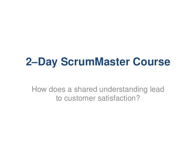 2–Day ScrumMaster Course How does a shared understanding lead to customer satisfaction?