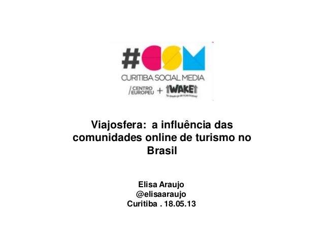 Viajosfera: a influência dascomunidades online de turismo noBrasilElisa Araujo@elisaaraujoCuritiba . 18.05.13