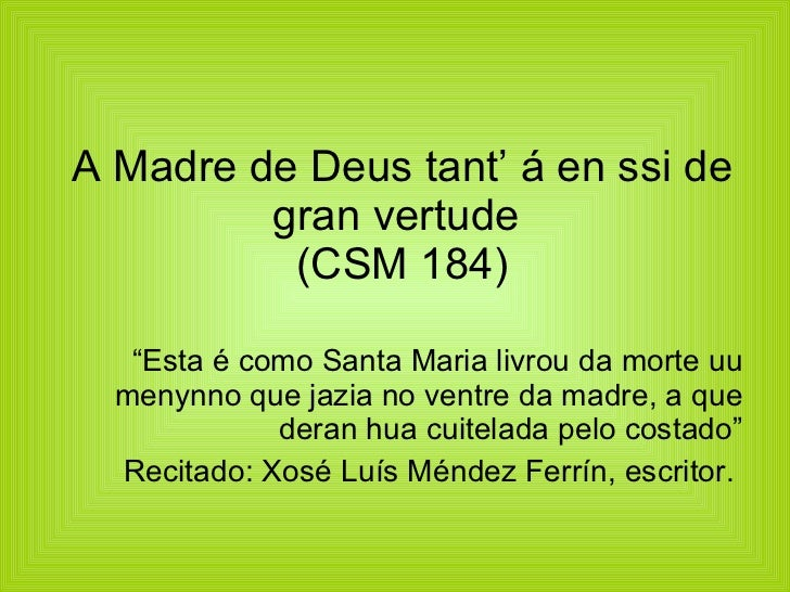 "A Madre de Deus tant' á en ssi de gran vertude  (CSM 184) <ul><li>"" Esta é como Santa Maria livrou da morte uu menynno que..."