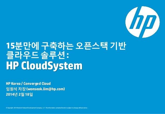 15분만에 구축하는 오픈스택 기반 클라우드 솔루션 :  HP CloudSystem HP Korea / Converged Cloud 임원석 차장 (wonseok.lim@hp.com) 2014년 2월 18일  © Copyr...