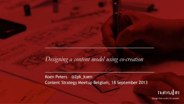 design that works for people Designing a content model using co-creation Koen Peters – @2pk_koen Content Strategy Meetup B...