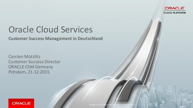 Oracle Cloud Services Customer Success Management in Deutschland Copyright © 2015, Oracle and/or its affiliates. All right...