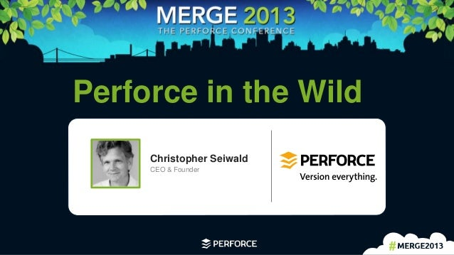 1 Perforce in the Wild Christopher Seiwald CEO & Founder
