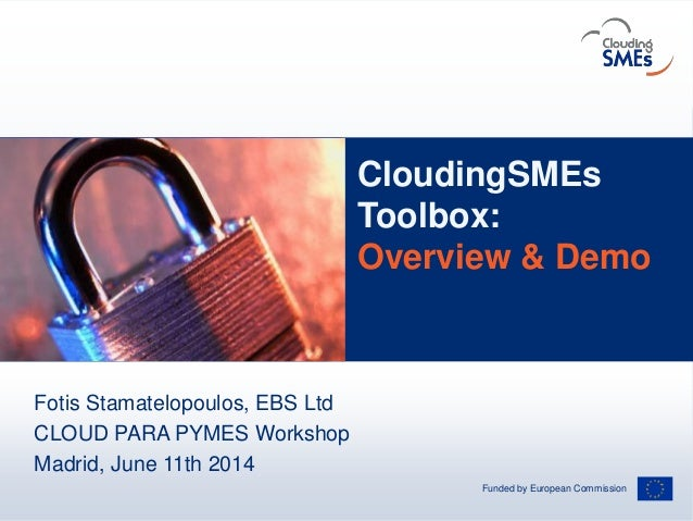 Funded by European Commission AndreasHermsdorf/pixelio.de CloudingSMEs Toolbox: Overview & Demo Fotis Stamatelopoulos, EBS...