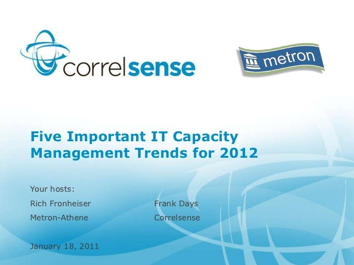 Five Important IT CapacityManagement Trends for 2012Your hosts:Rich Fronheiser    Frank DaysMetron-Athene      Correlsense...