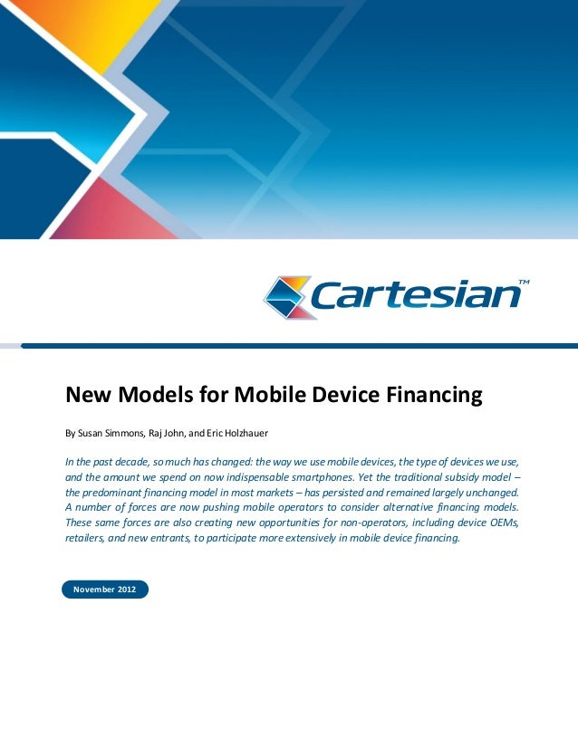 New Models for Mobile Device Financing By Susan Simmons, Raj John, and Eric Holzhauer In the past decade, so much has chan...
