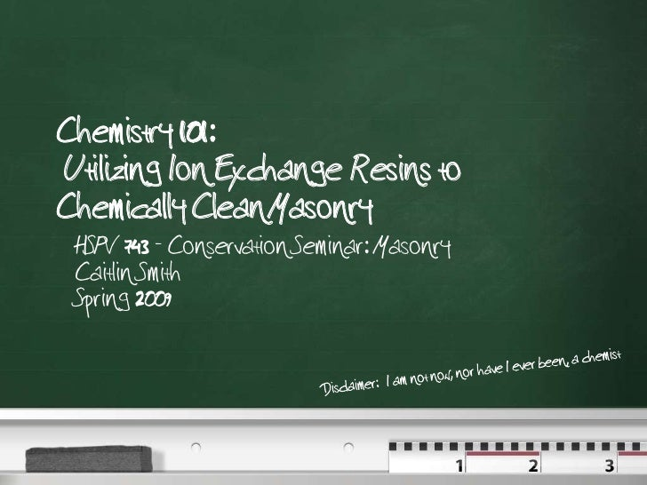 Chemistry 101:  Utilizing Ion Exchange Resins to Chemically Clean Masonry<br />HSPV 743 - Conservation Seminar: Masonry Ca...
