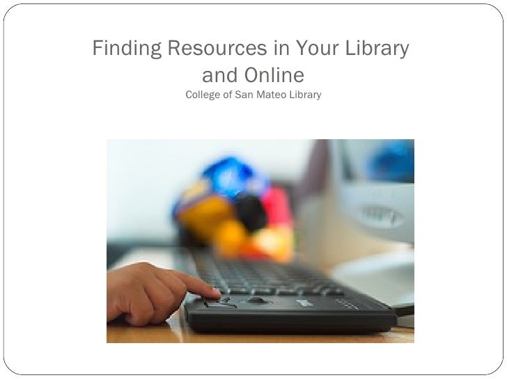Finding Resources in Your Library  and Online College of San Mateo Library
