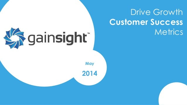 2014 Gainsight, Inc. All rights reserved. Drive Growth Customer Success Metrics May 2014