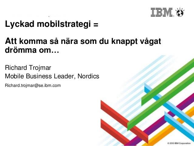 Lyckad mobilstrategi = Att komma så nära som du knappt vågat drömma om… Richard Trojmar Mobile Business Leader, Nordics Ri...