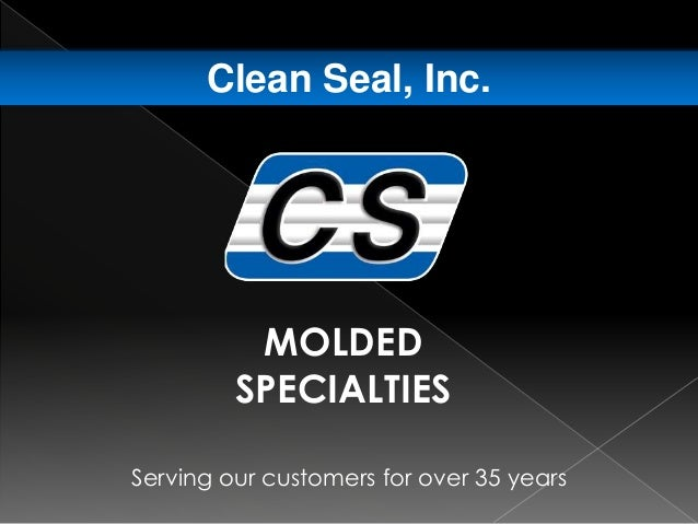 Serving our customers for over 35 years Clean Seal, Inc. MOLDED SPECIALTIES