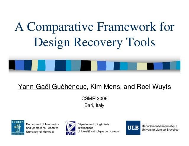 A Comparative Framework for    Design Recovery Tools   Yann-Gaël Guéhéneuc, Kim Mens, and Roel Wuyts                      ...