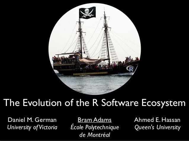 The Evolution of the R Software Ecosystem Daniel M. German University ofVictoria Bram Adams École Polytechnique de Montréa...