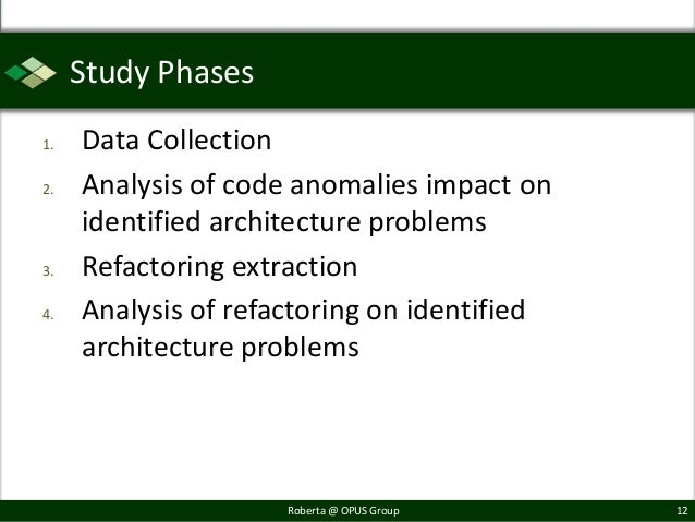 Study Phases1.   Data Collection2.   Analysis of code anomalies impact on     identified architecture problems3.   Refacto...