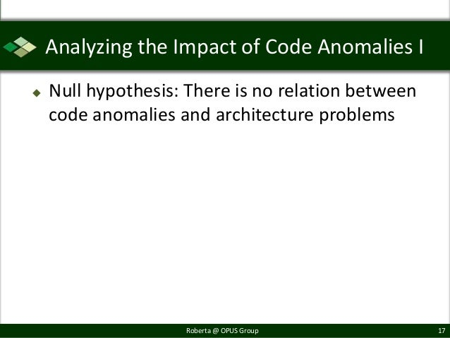 Analyzing the Impact of Code Anomalies I   Null hypothesis: There is no relation between    code anomalies and architectu...