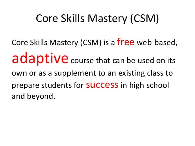Core Skills Mastery (CSM) Core Skills Mastery (CSM) is a free web-based, adaptivecourse that can be used on its own or as ...