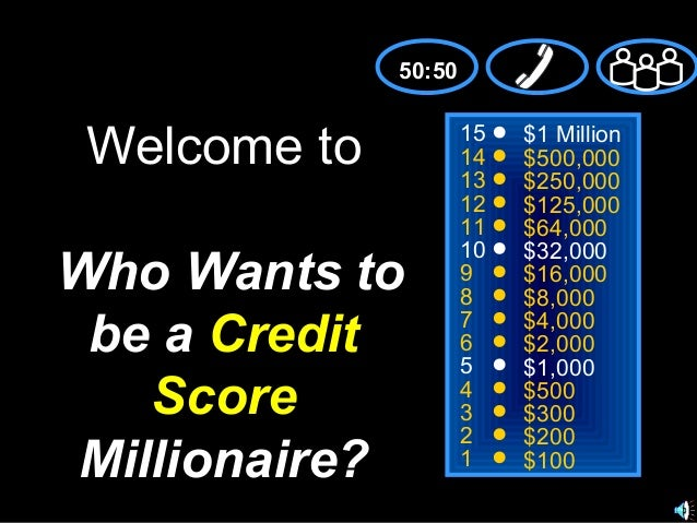 50:50  Welcome to Who Wants to be a Credit Score Millionaire?  15 14 13 12 11 10 9 8 7 6 5 4 3 2 1  $1 Million $500,000 $2...