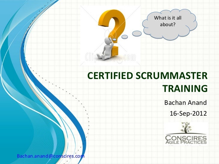 What is it all                                          about?                             CERTIFIED SCRUMMASTER          ...