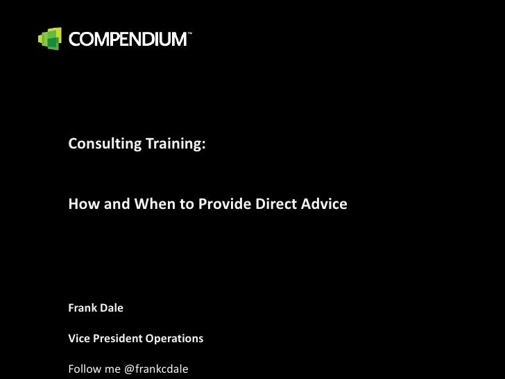 Consulting Training:  <br />How and When to Provide Direct Advice<br />Frank Dale<br />Vice President Operations<br />Foll...