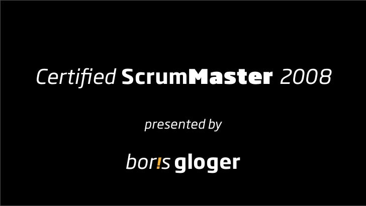 Certified ScrumMaster 2008           presented by          bor!s gloger