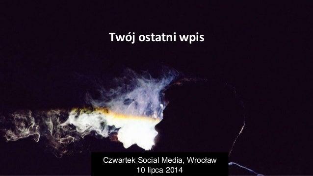 Twój ostatni wpis Twój ostatni wpis Czwartek Social Media, Wrocław 10 lipca 2014
