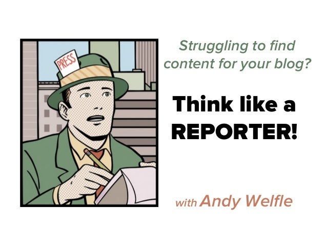 Think like a REPORTER! Struggling to find content for your blog? with Andy Welfle