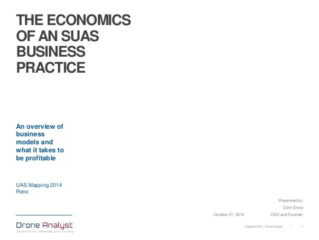 Copyright 2014 – Drone Analyst | 1  THE ECONOMICS OF AN SUAS BUSINESS PRACTICE  An overview of  business models and what i...