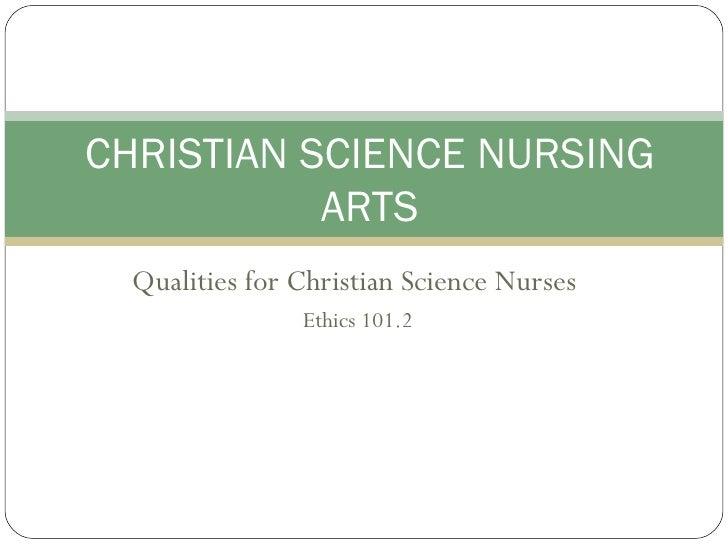 Qualities for Christian Science Nurses  Ethics 101.2 CHRISTIAN SCIENCE NURSING ARTS